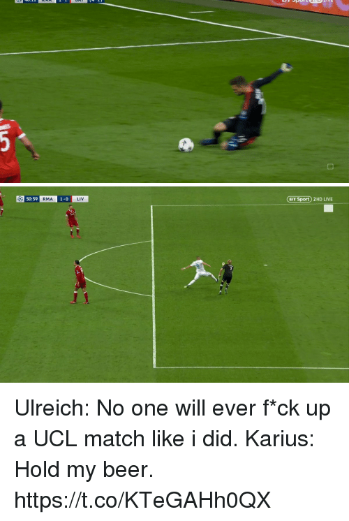 Beer, Memes, and Live: BT Sport) 2HD LIVE  50:59  RMA  0  LIV Ulreich: No one will ever f*ck up a UCL match like i did.  Karius: Hold my beer. https://t.co/KTeGAHh0QX