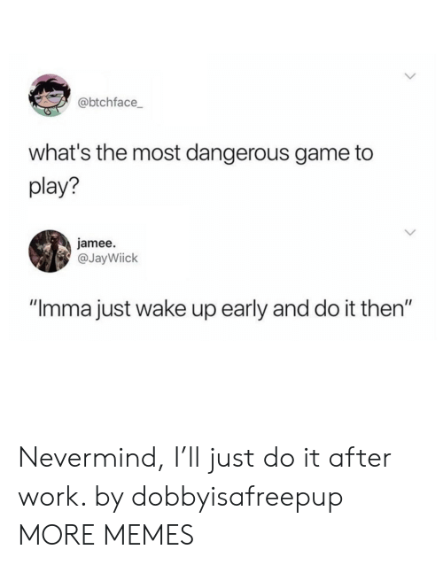 """the most dangerous game: @btchface  what's the most dangerous game to  play?  jamee.  @JayWiick  """"Imma just wake up early and do it then"""" Nevermind, I'll just do it after work. by dobbyisafreepup MORE MEMES"""