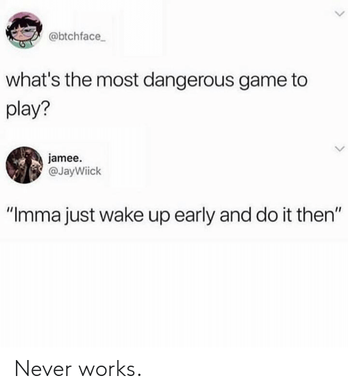 "Dank, Game, and Never: @btchface  what's the most dangerous game to  play?  jamee.  @JayWiick  ""Imma just wake up early and do it then"" Never works."