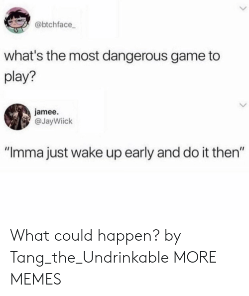 """the most dangerous game: @btchface  what's the most dangerous game to  play?  jamee.  @JayWiick  """"Imma just wake up early and do it then"""" What could happen? by Tang_the_Undrinkable MORE MEMES"""