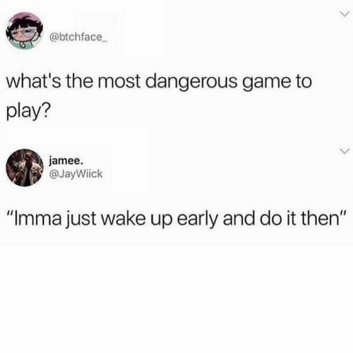 """the most dangerous game: @btchface  what's the most dangerous game to  play?  jamee.  @JayWiick  IIC  """"Imma just wake up early and do it then"""""""