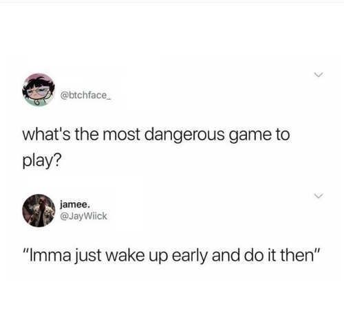 """the most dangerous game: @btchface  what's the most dangerous game to  play?  jamee  @JayWiick  """"Imma just wake up early and do it then"""""""