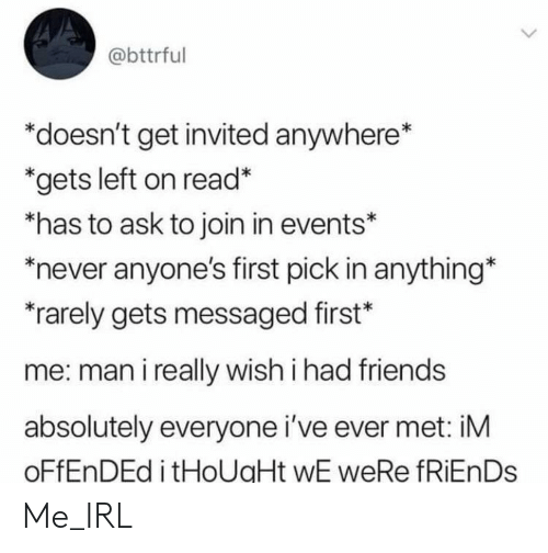 Wish I Had Friends: @bttrful  *doesn't get invited anywhere*  *gets left on read*  *has to ask to join in events*  never anyone's first pick in anything*  rarely gets messaged first*  me: man i really wish i had friends  absolutely everyone i've ever met: iM  OFFENDED i tHoUaHt wE weRe fRiEnDs Me_IRL
