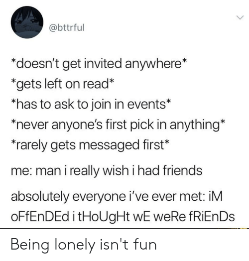 "Friends, Never, and Thought: @bttrful  ""doesn't get invited anywhere*  *gets left on read*  *has to ask to join in events*  never anyone's first pick in anything*  rarely gets messaged first*  me: man i really wish i had friends  absolutely everyone i've ever met: iM  OFFENDED i tHoUgHt wE weRe fRiEnDs Being lonely isn't fun"
