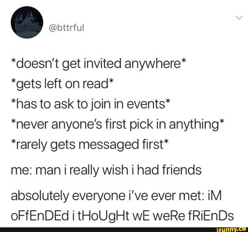 "Friends, Never, and Thought: @bttrful  *doesn't get invited anywhere*  *gets left on read*  *has to ask to join in events*  never anyone's first pick in anything*  rarely gets messaged first""  me: man i really wish i had friends  absolutely everyone i've ever met: iM  OFFENDED i tHoUgHt wE weRe fRiEnDs  ifunny.co"