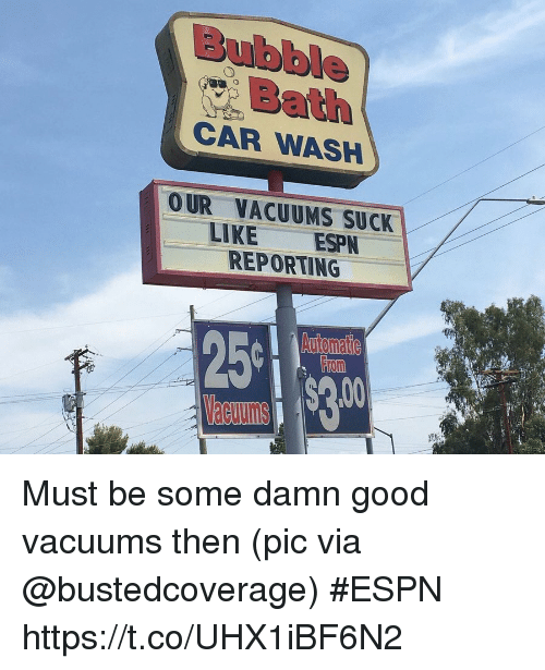 vacuums: Bubble  Bath  CAR WASH  OUR VACUUMS SUCK  LIKE ESPN  REPORTING  From Must be some damn good vacuums then   (pic via @bustedcoverage) #ESPN https://t.co/UHX1iBF6N2