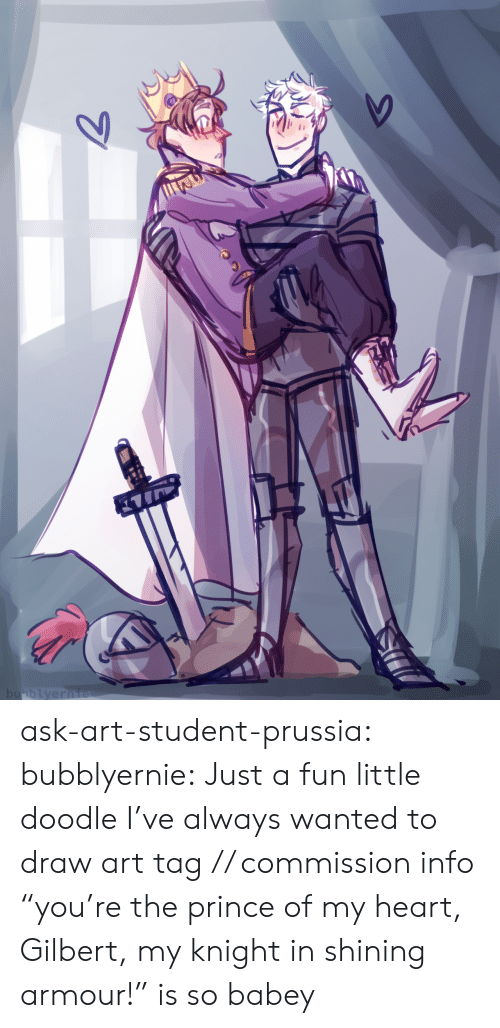 "Prussia: bubblyernie  7 ask-art-student-prussia:  bubblyernie: Just a fun little doodle I've always wanted to draw art tag // commission info  ""you're the prince of my heart, Gilbert, my knight in shining armour!"" is so babey"