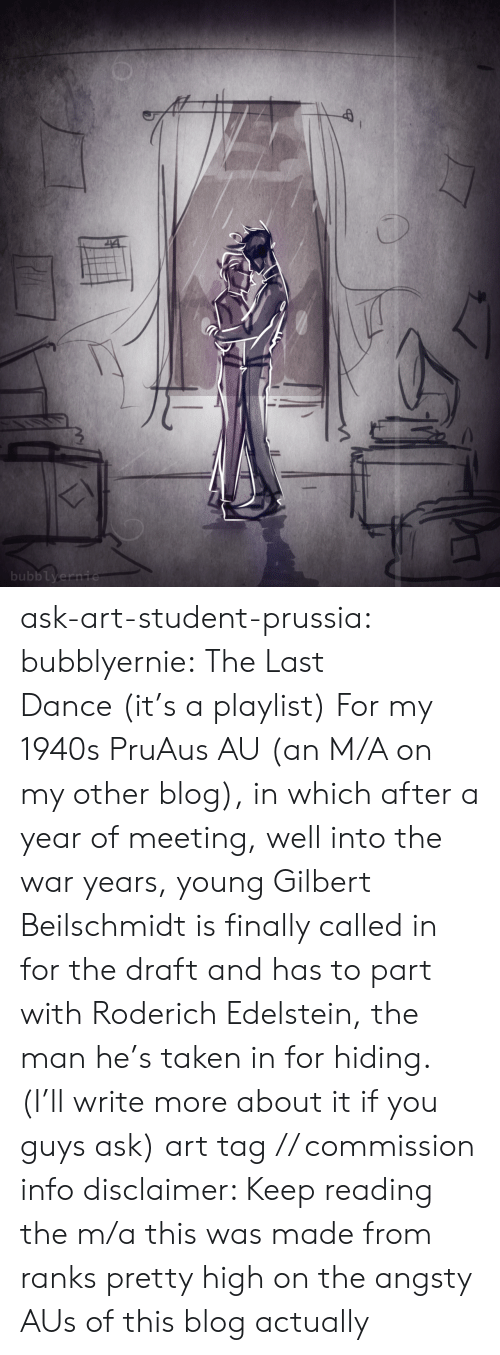 Prussia: bubblyernie ask-art-student-prussia:  bubblyernie: The Last Dance (it's a playlist) For my 1940s PruAus AU (an M/A on my other blog), in which after a year of meeting, well into the war years, young Gilbert Beilschmidt is finally called in for the draft and has to part with Roderich Edelstein, the man he's taken in for hiding. (I'll write more about it if you guys ask) art tag // commission info disclaimer: Keep reading  the m/a this was made from ranks pretty high on the angsty AUs of this blog actually
