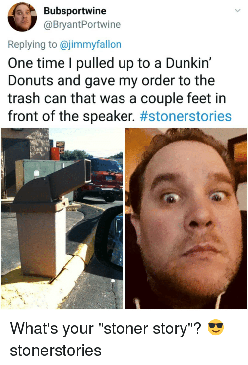 "Memes, Trash, and Donuts: Bubsportwine  @BryantPortwine  Replying to @jimmyfallon  One time I pulled up to a Dunkin'  Donuts and gave my order to the  trash can that was a couple feet in  front of the speaker. What's your ""stoner story""? 😎 stonerstories"