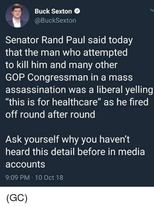 "10 Oct: Buck Sexton  @BuckSexton  Senator Rand Paul said today  that the man who attempted  to kill him and many other  GOP Congressman in a mass  assassination was a liberal yelling  ""this is for healthcare"" as he fired  off round after round  Ask yourself why you haven't  heard this detail before in media  accounts  9:09 PM 10 Oct 18 (GC)"