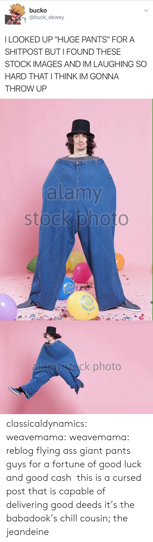 """Ass, Chill, and Dewey: bucko  @buck_dewey  I LOOKED UP """"HUGE PANTS"""" FORA  SHITPOST BUTI FOUND THESE  STOCK IMAGES AND IM LAUGHING SO  HARD THAT I THINK IM GONNA  THROW UP   alamy   ck photo classicaldynamics: weavemama:  weavemama:  reblog flying ass giant pants guys for a fortune of good luck and good cash  this is a cursed post that is capable of delivering good deeds  it's the babadook's chill cousin; the jeandeine"""