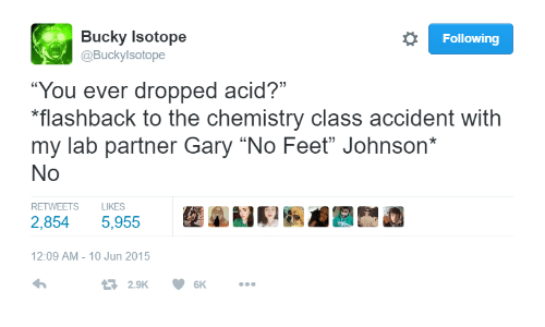 """Lab Partner: Bucky Isotope  Following  @Buckylsotope  """"You ever dropped acid?""""  flashback to the chemistry class accident with  my lab partner Gary """"No Feet"""" Johnson*  No  RETWEETS  LIKES  2,854  5,955  Str  12:09 AM- 10 Jun 2015  2.9K  6K"""