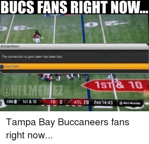 tampa bay buccaneers: BUCS FANS RIGHT NOW  Attention  The connection to your peer has been lost.  Exit Game  1ST & 10  CBS 1ST & 10  ATL 28 2ND 14:43 Tampa Bay Buccaneers fans right now...