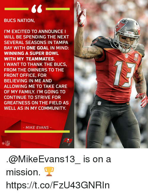 bucs: BUCS NATION,  I'M EXCITED TO ANNOUNCE I  WILL BE SPENDING THE NEXT  SEVERAL SEASONS IN TAMPA  BAY WITH ONE GOAL IN MIND:  WINNING A SUPER BOWL  WITH MY TEAMMATES.  I WANT TO THANK THE BUCS,  FROM THE OWNERS TO THE  FRONT OFFICE, FOR  BELIEVING IN ME AND  ALLOWING ME TO TAKE CARE  OF MY FAMILY. I'M GOING TO  CONTINUE TO STRIVE FOR  GREATNESS ON THE FIELD AS  WELL AS IN MY COMMUNITY  40  4시  MIKE EVANS .@MikeEvans13_ is on a mission. 🏆 https://t.co/FzU43GNRIn