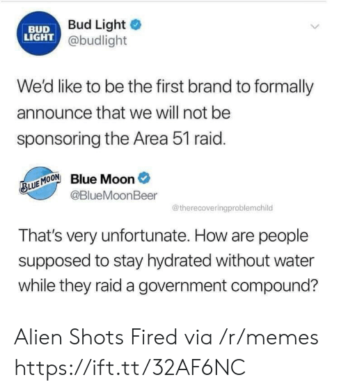 Memes, Alien, and Blue: Bud Light  BUD  LIGHT @budlight  We'd like to be the first brand to formally  announce that we will not be  sponsoring the Area 51 raid.  Blue Moon  @BlueMoonBeer  BLUE MOON  @therecoveringproblemchild  That's very unfortunate. How are people  supposed to stay hydrated without water  while they raid a government compound? Alien Shots Fired via /r/memes https://ift.tt/32AF6NC