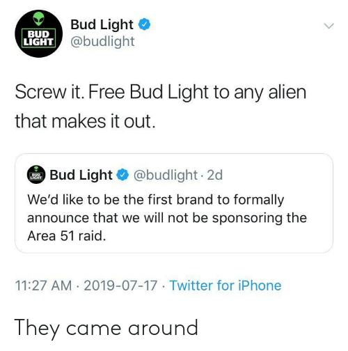 Announce: Bud Light  @budlight  BUD  LIGHT  Screw it. Free Bud Light to any alien  that makes it out.  Bud Light @budlight 2d  BUD  LIGHT  We'd like to be the first brand to formally  announce that we will not be sponsoring the  Area 51 raid  11:27 AM 2019-07-17 Twitter for iPhone They came around