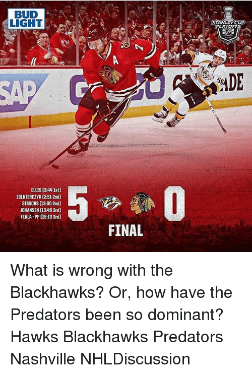 Blackhawks, Memes, and Hawks: BUD  LIGHT  ELLIS (3:44 lst0  ZOLNIERCZYK (2.51 2nd)  SISSONS (13:00 2nd)  JOHANSEN a3.49 3rd)  FIALA-PP a813 3rd)  FINAL  STANLEY CU  PLAYOFFS  ADE What is wrong with the Blackhawks? Or, how have the Predators been so dominant? Hawks Blackhawks Predators Nashville NHLDiscussion