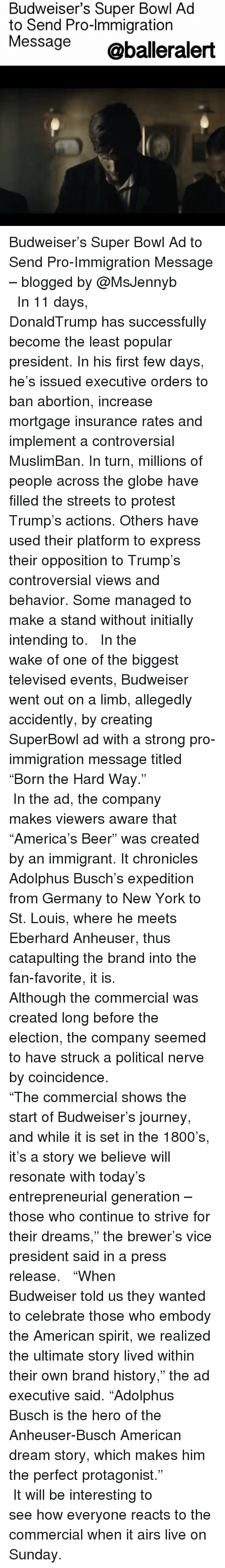 """Initialisms: Budweiser's Super Bowl Ad  to Send Pro-lmmigration  Message  @balleralert Budweiser's Super Bowl Ad to Send Pro-Immigration Message – blogged by @MsJennyb ⠀⠀⠀⠀⠀⠀⠀⠀⠀ ⠀⠀⠀⠀⠀⠀⠀⠀⠀ In 11 days, DonaldTrump has successfully become the least popular president. In his first few days, he's issued executive orders to ban abortion, increase mortgage insurance rates and implement a controversial MuslimBan. In turn, millions of people across the globe have filled the streets to protest Trump's actions. Others have used their platform to express their opposition to Trump's controversial views and behavior. Some managed to make a stand without initially intending to. ⠀⠀⠀⠀⠀⠀⠀⠀⠀ ⠀⠀⠀⠀⠀⠀⠀⠀⠀ In the wake of one of the biggest televised events, Budweiser went out on a limb, allegedly accidently, by creating SuperBowl ad with a strong pro-immigration message titled """"Born the Hard Way."""" ⠀⠀⠀⠀⠀⠀⠀⠀⠀ ⠀⠀⠀⠀⠀⠀⠀⠀⠀ In the ad, the company makes viewers aware that """"America's Beer"""" was created by an immigrant. It chronicles Adolphus Busch's expedition from Germany to New York to St. Louis, where he meets Eberhard Anheuser, thus catapulting the brand into the fan-favorite, it is. ⠀⠀⠀⠀⠀⠀⠀⠀⠀ ⠀⠀⠀⠀⠀⠀⠀⠀⠀ Although the commercial was created long before the election, the company seemed to have struck a political nerve by coincidence. ⠀⠀⠀⠀⠀⠀⠀⠀⠀ ⠀⠀⠀⠀⠀⠀⠀⠀⠀ """"The commercial shows the start of Budweiser's journey, and while it is set in the 1800's, it's a story we believe will resonate with today's entrepreneurial generation – those who continue to strive for their dreams,"""" the brewer's vice president said in a press release. ⠀⠀⠀⠀⠀⠀⠀⠀⠀ ⠀⠀⠀⠀⠀⠀⠀⠀⠀ """"When Budweiser told us they wanted to celebrate those who embody the American spirit, we realized the ultimate story lived within their own brand history,"""" the ad executive said. """"Adolphus Busch is the hero of the Anheuser-Busch American dream story, which makes him the perfect protagonist."""" ⠀⠀⠀⠀⠀⠀⠀⠀⠀ ⠀⠀⠀⠀⠀⠀⠀⠀⠀ It will be interesting to see how everyone reacts t"""