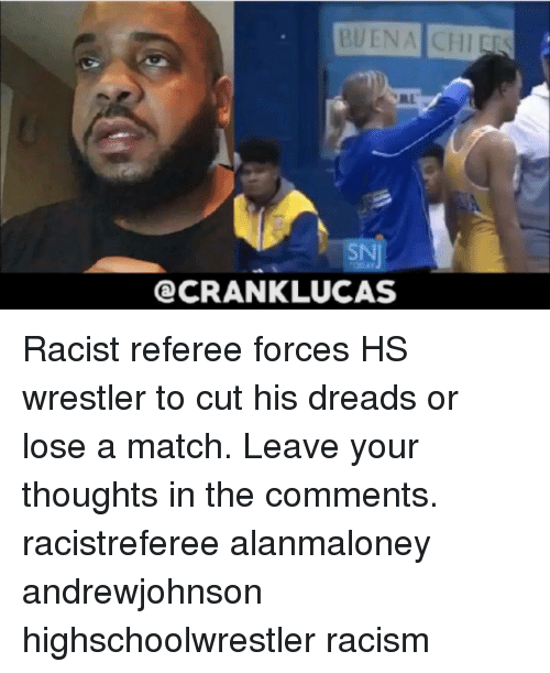 referee: BUENA CHIEES  SN  CRANKLUCAS Racist referee forces HS wrestler to cut his dreads or lose a match. Leave your thoughts in the comments. racistreferee alanmaloney andrewjohnson highschoolwrestler racism