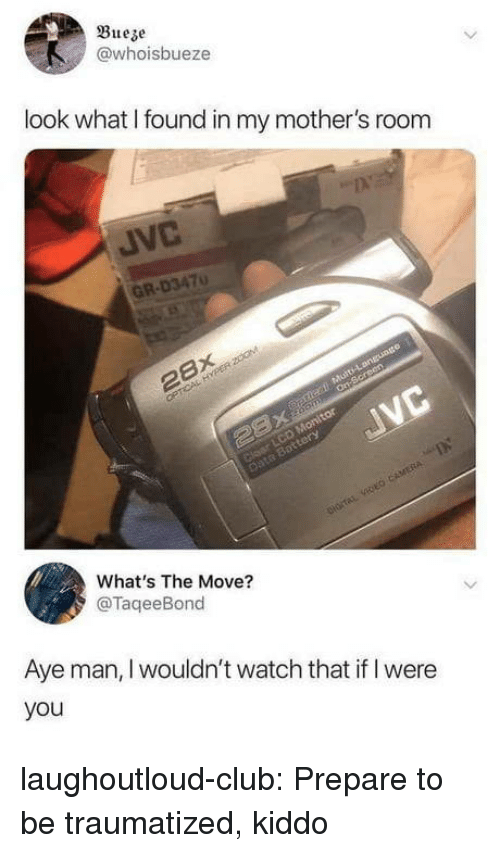Club, Tumblr, and Blog: Bueze  @whoisbueze  look what I found in my mother's room  JVC  GR-D3470  What's The Move?  @TaqeeBond  Aye man, I wouldn't watch that if I were  you laughoutloud-club:  Prepare to be traumatized, kiddo