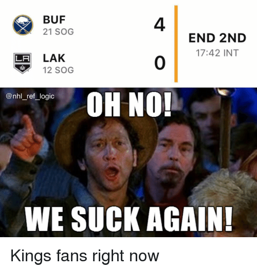 No End: BUF  21 SOG  4  0  OH NO!  END 2ND  17:42 INT  LH LAK  12 SOG  nn_re,logic  WE SUCK AGAIN Kings fans right now