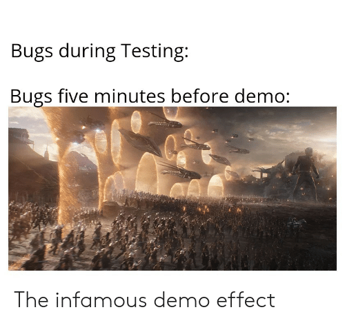 Infamous, Five, and Demo: Bugs during Testing:  Bugs five minutes before demo: The infamous demo effect