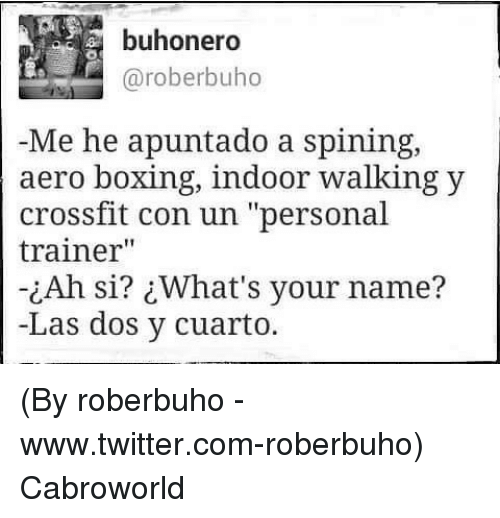 "Boxing, Twitter, and Crossfit: buhonero  @roberbuho  Me he apuntado a spining,  aero boxing, indoor walking y  crossfit con un ""personal  trainer""  ¿Ah si? ¿What's your name?  -Las dos y cuarto. (By roberbuho - www.twitter.com-roberbuho) Cabroworld"