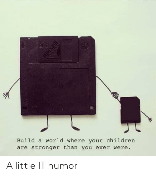 build a: Build a world where your children  are stronger than you ever were. A little IT humor