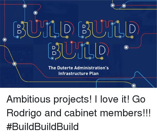 Duterte: BUILD BULD  The Duterte Administration's  Infrastructure Plan Ambitious projects! I love it! Go Rodrigo and cabinet members!!! #BuildBuildBuild