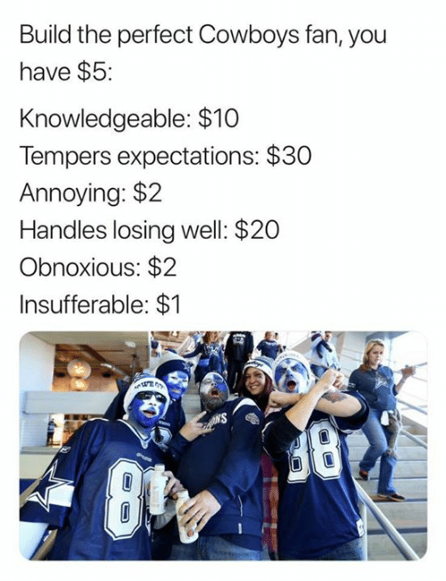 handles: Build the perfect Cowboys fan, you  have $5:  Knowledgeable: $10  Tempers expectations: $30  Annoying: $2  Handles losing well: $20  Obnoxious: $2  Insufferable: $1  N'S