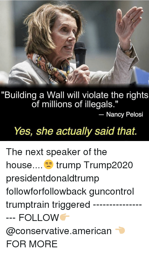 "Memes, American, and House: ""Building a Wall will violate the rights  of millions of illegals.""  Nancy Pelosi  Yes, she actually said that. The next speaker of the house....😒 trump Trump2020 presidentdonaldtrump followforfollowback guncontrol trumptrain triggered ------------------ FOLLOW👉🏼 @conservative.american 👈🏼 FOR MORE"