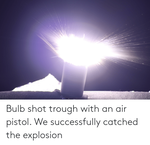 explosion: Bulb shot trough with an air pistol. We successfully catched the explosion