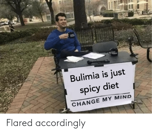 bulimia: Bulimia is just  spicy diet  CHANGE MY MIND Flared accordingly