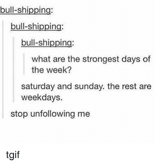 saturday-and-sunday: bull-shi  In  bull-shipping:  bull-shipping:  what are the strongest days of  the week?  Saturday and sunday. the rest are  weekdays  stop unfollowing me tgif