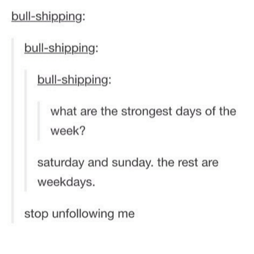saturday-and-sunday: bull shipping:  bull-shipping:  bull-shipping:  what are the strongest days of the  week?  saturday and sunday. the rest are  weekdays.  stop unfollowing me