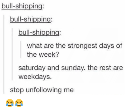 saturday-and-sunday: bull-shipping:  bull-shipping:  bull-shipping:  what are the strongest days of  the week?  saturday and sunday. the rest are  weekdays.  stop unfollowing me 😂😂