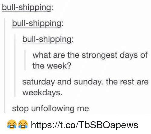 saturday-and-sunday: bull-shipping  bull-shipping  bull-shipping  what are the strongest days of  the week?  saturday and sunday. the rest are  weekdays.  stop unfollowing me 😂😂 https://t.co/TbSBOapews