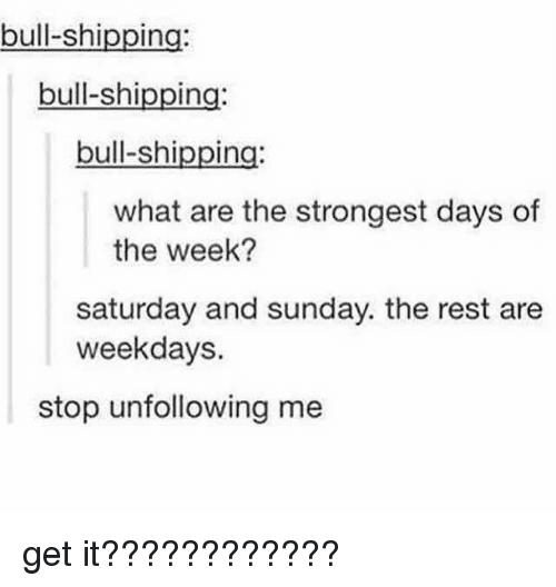saturday-and-sunday: bull-shipping  bull-shipping:  bull-shipping  what are the strongest days of  the week?  saturday and sunday. the rest are  weekdays.  stop unfollowing me get it????????????