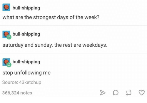 saturday-and-sunday: bull-shipping  what are the strongest days of the week?  bull-shipping  saturday and sunday. the rest are weekdays.  bull-shipping  stop unfollowing me  Source: 43ketchup  366,324 notes