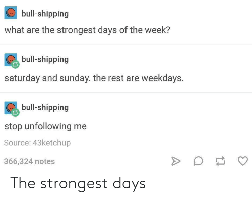 saturday-and-sunday: bull-shipping  what are the strongest days of the week?  bull-shipping  saturday and sunday. the rest are weekdays.  bull-shipping  stop unfollowing me  Source: 43ketchup  366,324 notes The strongest days
