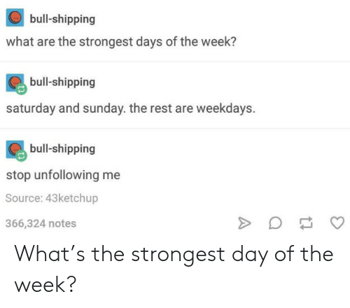 saturday-and-sunday: bull-shipping  what are the strongest days of the week?  bull-shipping  saturday and sunday. the rest are weekdays.  bull-shipping  stop unfollowing me  Source: 43ketchup  366,324 notes What's the strongest day of the week?