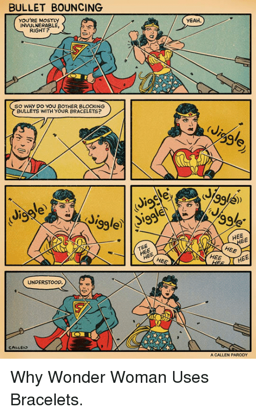 Yeah, Wonder Woman, and Wonder: BULLET BOUNCING  YOU'RE MOSTLY  INVULNERABLE  RIGHT  YEAH  SO WHY DO YOU BOTHER BLOCKING  BULLETS WITH YOUR BRACELETS?  HEE  TEE  НЕЕ  HEE  HEE  UNDERSTOOD.  CALLED  A CALLEN PARODY <p>Why Wonder Woman Uses Bracelets.</p>