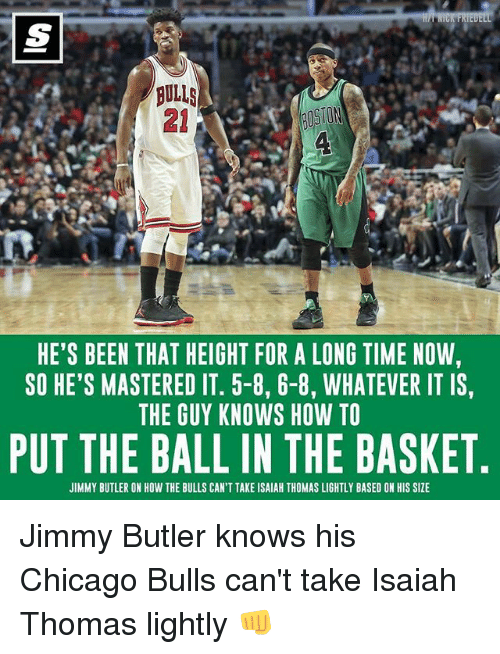 the bulls: BULLS  HE'S BEEN THAT HEIGHT FOR A LONG TIME NOW,  SO HE'S MASTERED IT. 5-8, 6-8, WHATEVER IT IS,  THE GUY KNOWS HOW TO  PUT THE BALL IN THE BASKET  JIMMY BUTLER ON HOW THE BULLS CAN'T TAKE ISAIAH THOMAS LIGHTLY BASED ON HIS SIZE Jimmy Butler knows his Chicago Bulls can't take Isaiah Thomas lightly 👊