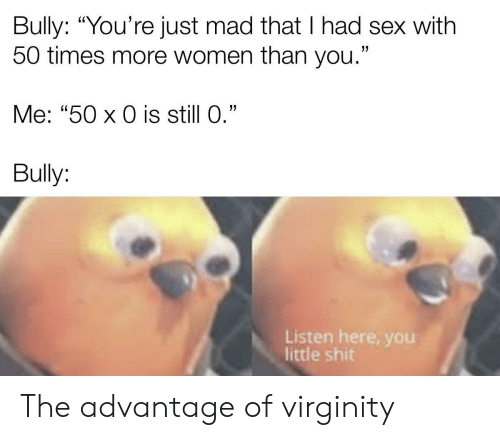 "Advantage: Bully: ""You're just mad that I had sex with  50 times more women than you.""  Me: ""50 x 0 is still 0.""  Bully:  Listen here, yoOu  little shit The advantage of virginity"