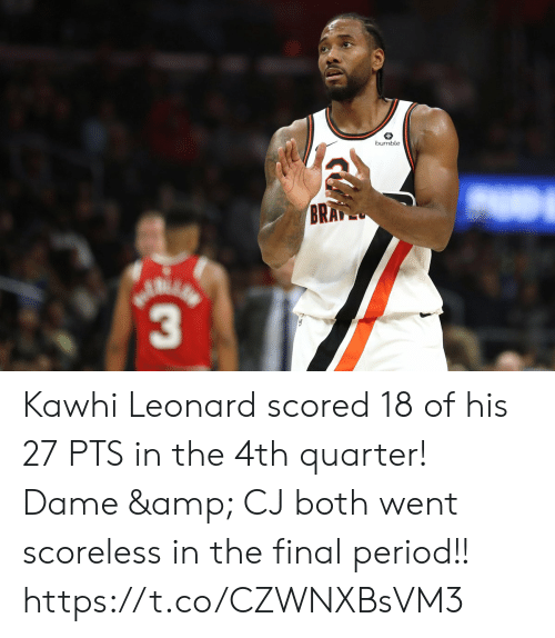 Memes, Period, and Kawhi Leonard: bumble  BRAP  3 Kawhi Leonard scored 18 of his 27 PTS in the 4th quarter!  Dame & CJ both went scoreless in the final period!!   https://t.co/CZWNXBsVM3