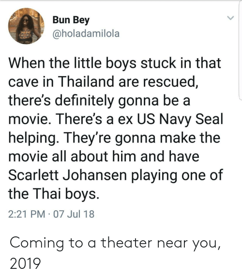 navy seal: Bun Bey  @holadamilola  When the little boys stuck in that  cave in Thailand are rescued  there's definitely gonna be a  movie. There's a ex US Navy Seal  helping. They're gonna make the  movie all about him and have  Scarlett Johansen playing one of  the Thai boys  2:21 PM 07 Jul 18 Coming to a theater near you, 2019