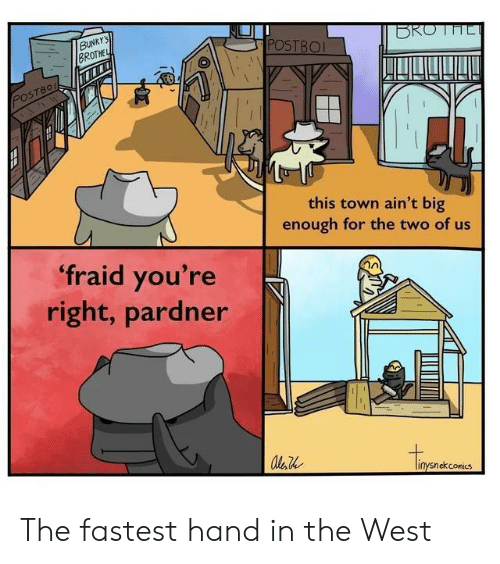 the west: BUNKY'S  BROTHE  BROTHE  POSTBO  POSTBO  this town ain't big  enough for the two of us  fraid you're  right, pardner  conics The fastest hand in the West