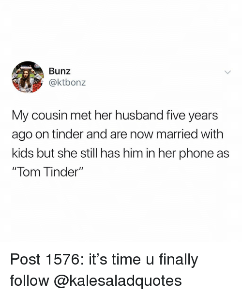 """Memes, Phone, and Tinder: Bunz  @ktbonz  My cousin met her husband five years  ago on tinder and are now married with  kids but she still has him in her phone as  """" lom inder"""" Post 1576: it's time u finally follow @kalesaladquotes"""