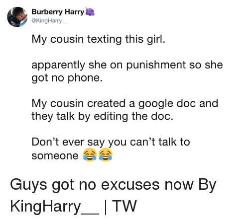 Apparently, Dank, and Google: Burberry Harry  @KingHarry  My cousin texting this girl.  apparently she on punishment so she  got no phone.  My cousin created a google doc and  they talk by editing the doc.  Don't ever say you can't talk to  someone Guys got no excuses now  By KingHarry__ | TW