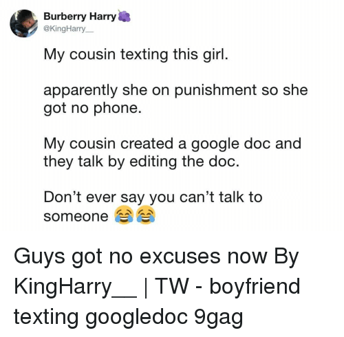 9gag, Apparently, and Google: Burberry Harry  @KingHarry  My cousin texting this girl  apparently she on punishment so she  got no phone.  My cousin created a google doc and  they talk by editing the doo  Don't ever say you can't talk to  someone Guys got no excuses now⠀ By KingHarry__ | TW⠀ -⠀ boyfriend texting googledoc 9gag